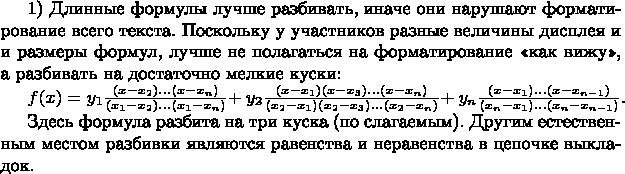 1) Длинные формулы лучше разбивать, иначе они нарушают форматирование всего текста. Поскольку у участников разные величины дисплея и и размеры формул, лучше не полагаться на форматирование «как вижу», а разбивать на достаточно мелкие куски:  $f(x) = y_1 \frac{(x-x_2)…(x-x_n)}{(x_1-x_2)…(x_1-x_n)} + $ $y_2 \frac{(x-x_1)(x-x_3)…(x-x_n)}{(x_2-x_1)(x_2-x_3)…(x_2-x_n)} + $ $y_n \frac{(x-x_1)…(x-x_{n-1})}{(x_n-x_1)…(x_n-x_{n-1})}$.  Здесь формула разбита на три куска (по слагаемым). Другим естественным местом разбивки являются равенства и неравенства в цепочке выкладок.