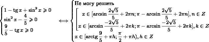 $$\begin{cases} 1 - \tg x + \sin^2 x \geqslant 0\\ \sin^2 x - \dfrac{4}{5} \geqslant 0\\ \dfrac{9}{5} - \tg x \geqslant 0 \end{cases} \Longleftrightarrow \begin{cases} \text{Не могу решить}\\ \left[  \begin{matrix} x \in [\arcsin\dfrac{2\sqrt5}{5} + 2\pi n; \pi - \arcsin\dfrac{2\sqrt5}{5}+2 \pi n], n \in Z\\ x \in [\arcsin\dfrac{-2\sqrt5}{5} + 2\pi k; \pi - \arcsin\dfrac{-2\sqrt5}{5}+ 2 \pi k], k \in Z \end{matrix} \right. \\ x \in [\arctg \dfrac{9}{5} + \pi h; \dfrac{\pi}{2} + \pi h), h \in Z \end{cases}$$