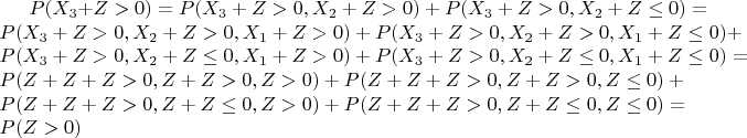 $P(X_3 + Z > 0) = {P(X_3 + Z > 0 , X_2 + Z > 0) + P(X_3 + Z > 0 , X_2 + Z \leq 0)} = {P(X_3 + Z > 0 , X_2 + Z > 0, X_1 + Z > 0) + P(X_3 + Z > 0 , X_2 + Z > 0, X_1 + Z \leq 0)} + {P(X_3 + Z > 0 , X_2 + Z \leq 0, X_1 + Z > 0) + P(X_3 + Z > 0 , X_2 + Z \leq 0, X_1 + Z \leq 0)} = {P(Z + Z + Z > 0 , Z + Z > 0, Z > 0) + P(Z + Z + Z > 0 , Z + Z > 0, Z \leq 0)} + {P(Z + Z + Z > 0 , Z + Z \leq 0, Z > 0) + P(Z + Z + Z > 0 , Z + Z \leq 0, Z \leq 0)} = P(Z > 0)$