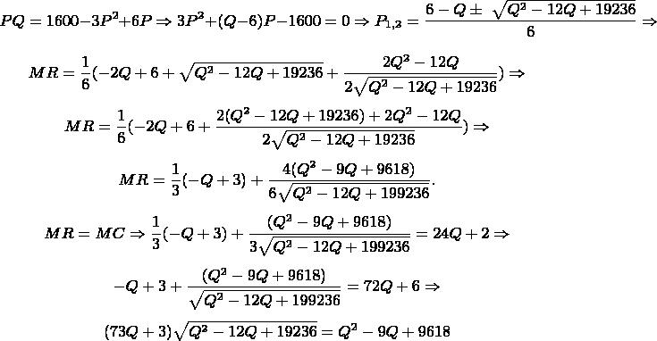$$PQ = 1600 - 3P^2 + 6P \Rightarrow 3P^2 + (Q - 6)P - 1600 = 0 \Rightarrow P_{1,2} = \frac{6 - Q \pm\ \sqrt{Q^2 -12Q + 19236}}{6} \Rightarrow$$  $$MR = \frac16 (-2Q + 6 + \sqrt{Q^2 - 12Q + 19236} + \frac{2Q^2 - 12Q}{2 \sqrt{Q^2 - 12Q + 19236}}) \Rightarrow$$  $$MR = \frac16(-2Q + 6 + \frac{2(Q^2 - 12Q + 19236) + 2Q^2 - 12Q}{2 \sqrt{Q^2 -12Q + 19236}}) \Rightarrow$$ $$MR = \frac13(-Q + 3) + \frac{4(Q^2 - 9Q + 9618)}{6 \sqrt{Q^2 - 12Q + 199236}}.$$ $$MR = MC \Rightarrow \frac13(-Q + 3) + \frac{(Q^2 - 9Q + 9618)}{3 \sqrt{Q^2 - 12Q + 199236}} = 24 Q + 2 \Rightarrow$$ $$-Q +3 + \frac{(Q^2 - 9Q + 9618)}{\sqrt{Q^2 - 12Q + 199236}} = 72Q + 6 \Rightarrow$$ $$(73Q + 3) \sqrt{Q^2 -12Q +19236} = Q^2 - 9Q + 9618$$
