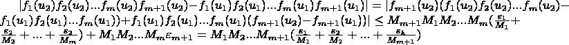 $\lvert f_1(u_2) f_2(u_2) ... f_m(u_2) f_{m+1}(u_2)-f_1(u_1) f_2(u_1) ... f_m(u_1) f_{m+1}(u_1) \rvert=\lvert f_{m+1}(u_2) (f_1(u_2) f_2(u_2) ... f_m(u_2)-f_1(u_1) f_2(u_1) ... f_m(u_1))+f_1(u_1) f_2(u_1) ... f_m(u_1) (f_{m+1}(u_2)-f_{m+1}(u_1)) \rvert \le M_{m+1} M_1 M_2 ... M_m (\frac{\varepsilon_1}{M_1}+\frac{\varepsilon_2}{M_2}+...+\frac{\varepsilon_2}{M_m})+M_1 M_2 ... M_m \varepsilon_{m+1}=M_1 M_2 ... M_{m+1} (\frac{\varepsilon_1}{M_1}+\frac{\varepsilon_2}{M_2}+...+\frac{\varepsilon_k}{M_{m+1}})$
