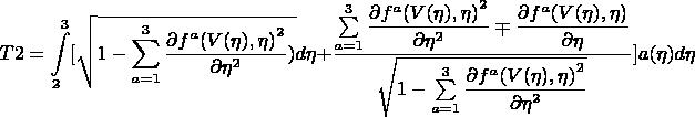 $$T2=\int\limits_{2}^{3}[\sqrt{1-\sum\limits_{a=1}^{3}\dfrac{\partial {f^a(V(\eta),\eta)}^2 }{\partial \eta^2})}d\eta+\frac{\sum\limits_{a=1}^{3}  \dfrac{\partial {f^a(V(\eta),\eta)}^2 }{\partial \eta^2} \mp \dfrac{\partial {f^a(V(\eta),\eta)} }{\partial \eta}}{\sqrt{1-\sum\limits_{a=1}^{3}\dfrac{\partial {f^a(V(\eta),\eta)}^2 }{\partial \eta^2}}}]a(\eta)d\eta $$