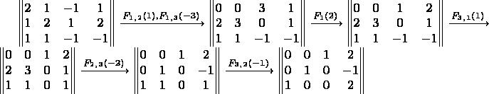 $\begin{Vmatrix}  2&1&-1&1 \\  1&2&1&2 \\  1&1&-1&-1  \end{Vmatrix} \xrightarrow{F_1_,_2(1),F_1_,_3(-3)} \begin{Vmatrix}  0&0&3&1 \\  2&3&0&1 \\  1&1&-1&-1  \end{Vmatrix} \xrightarrow{F_1(2)} \begin{Vmatrix}  0&0&1&2 \\  2&3&0&1 \\  1&1&-1&-1  \end{Vmatrix} \xrightarrow{F_3_,_1(1)} \begin{Vmatrix}  0&0&1&2 \\  2&3&0&1 \\  1&1&0&1  \end{Vmatrix} \xrightarrow{F_2_,_3(-2)} \begin{Vmatrix}  0&0&1&2 \\  0&1&0&-1 \\  1&1&0&1  \end{Vmatrix} \xrightarrow{F_3_,_2(-1)} \begin{Vmatrix}  0&0&1&2 \\  0&1&0&-1 \\  1&0&0&2  \end{Vmatrix}  $