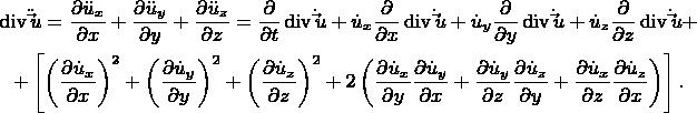 \[ \begin{gathered}   \operatorname{div} \ddot \vec u = \frac{{\partial \ddot u_x }} {{\partial x}} + \frac{{\partial \ddot u_y }} {{\partial y}} + \frac{{\partial \ddot u_z }} {{\partial z}} = \frac{\partial } {{\partial t}}\operatorname{div} \dot \vec u + \dot u_x \frac{\partial } {{\partial x}}\operatorname{div} \dot \vec u + \dot u_y \frac{\partial } {{\partial y}}\operatorname{div} \dot \vec u + \dot u_z \frac{\partial } {{\partial z}}\operatorname{div} \dot \vec u +  \\     + \left[ {\left( {\frac{{\partial \dot u_x }} {{\partial x}}} \right)^2  + \left( {\frac{{\partial \dot u_y }} {{\partial y}}} \right)^2  + \left( {\frac{{\partial \dot u_z }} {{\partial z}}} \right)^2  + 2\left( {\frac{{\partial \dot u_x }} {{\partial y}}\frac{{\partial \dot u_y }} {{\partial x}} + \frac{{\partial \dot u_y }} {{\partial z}}\frac{{\partial \dot u_z }} {{\partial y}} + \frac{{\partial \dot u_x }} {{\partial z}}\frac{{\partial \dot u_z }} {{\partial x}}} \right)} \right]. \\  \end{gathered}  \]