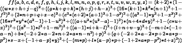 $ff(a,b,c,d,e,f,g,h,i,j,k,l,m,n,o,p,q,r,s,t,u,v,w,x,y,z)=(k+2)*(1-((w*z + h + j - q)^2 + ((g*k + g + k)*(h + j) + h - z)^2 + (16*(k+1)*k^3*(n+1)^2 + 1 - f^2)^2 + (2*n + p + q + z - e)^2 + (e^3*(e+2)*(a+1)^2 + 1 - o^2)^2 + ((a^2-1)*y^2 + 1 - x^2)^2 + (16*r^2*y^4*(a^2-1) + 1 - u^2)^2 + (((a + u^2*(u^2-a)-1)^2)*(n + 4*d*y)^2 + 1 - (c*u + x)^2)^2 + ((a^2-1)*l^2 + 1 - m^2)^2 + ((a-1)*i + k - l)^2 + (l + n + v - y)^2 + (-m + l*(-1 + a - n) + b*(-2 + 2*a - 2*n + 2*a*n - n^2) + p)^2 + (q + (-2 + 2*a - 2*p + 2*a*p - p^2)*s - x + (-1 + a - p)*y)^2 + (-(m*p) + l*(a - p)*p + (-1 + 2*a*p - p^2)*t + z)^2 ))$