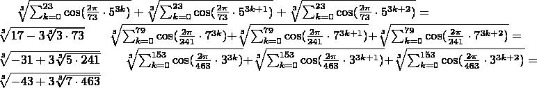 $\sqrt[3]{\sum_{k=0}^{23}\cos(\frac{2\pi }{73}\cdot5^{3k}) }+\sqrt[3]{\sum_{k=0}^{23}\cos(\frac{2\pi }{73}\cdot5^{3k+1}) }+\sqrt[3]{\sum_{k=0}^{23}\cos(\frac{2\pi }{73}\cdot5^{3k+2}) }=\sqrt[3]{17-3\sqrt[3]{3\cdot73}}\qquad \sqrt[3]{\sum_{k=0}^{79}\cos(\frac{2\pi }{241}\cdot7^{3k}) }+\sqrt[3]{\sum_{k=0}^{79}\cos(\frac{2\pi }{241}\cdot7^{3k+1}) }+\sqrt[3]{\sum_{k=0}^{79}\cos(\frac{2\pi }{241}\cdot7^{3k+2}) }=\sqrt[3]{-31+3\sqrt[3]{5\cdot241}}\qquad \sqrt[3]{\sum_{k=0}^{153}\cos(\frac{2\pi }{463}\cdot3^{3k}) }+\sqrt[3]{\sum_{k=0}^{153}\cos(\frac{2\pi }{463}\cdot3^{3k+1}) }+\sqrt[3]{\sum_{k=0}^{153}\cos(\frac{2\pi }{463}\cdot3^{3k+2}) }=\sqrt[3]{-43+3\sqrt[3]{7\cdot 463}} $