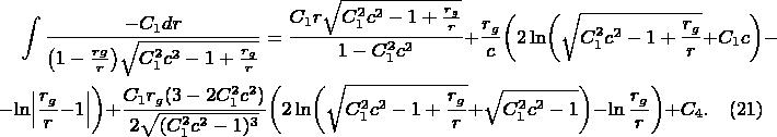 \begin{multline*} \int\frac{-C_1dr}{\bigl(1-\frac{rg}r\bigr)\sqrt{C_1^2c^2-1+\frac{r_g}r}}=\frac{C_1r\sqrt{C_1^2c^2-1+\frac{r_g}r}}{1-C_1^2c^2}+\frac{r_g}c\biggl(2\ln\biggl(\sqrt{C_1^2c^2-1+\frac{r_g}r}+C_1c\biggr)-\\ -\ln\Bigl\lvert\frac{r_g}r-1\Bigr\rvert\biggr)+\frac{C_1r_g(3-2C_1^2c^2)}{2\sqrt{(C_1^2c^2-1)^3}}\biggl(2\ln\biggl(\sqrt{C_1^2c^2-1+\frac{r_g}r}+\sqrt{C_1^2c^2-1}\biggr)-\ln\frac{r_g}r\biggr)+C_4.\quad(21) \end{multline*}