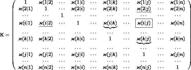 $$ \rm K = \left(\begin{array}{cccccccccc} 1 & \varkappa(1|2) & \cdots &             \varkappa(1|i) & \cdots & \varkappa(1|k) & \cdots & \varkappa(1|j) & \cdots             & \varkappa(1|n)\\             \varkappa(2|1) & 1 & \cdots & \varkappa(2|i) & \cdots & \varkappa(2|k)             & \cdots & \underline{\varkappa(2|j)} & \cdots & \varkappa(2|n) \\             \cdots & \cdots & 1 & \cdots & \cdots & \cdots & \cdots & \cdots             & \cdots & \cdots \\             \varkappa(i|1) & \underline{ \varkappa(i|2)} & \cdots & 1 & \cdots             & \underbrace{\varkappa(i|k)} & \cdots & \mbox{\fbox{$\varkappa(i|j)$}} &             \cdots & \varkappa(i|n) \\             \cdots & \cdots & \cdots & \cdots & \cdots & \cdots & \cdots & \cdots             & \cdots & \cdots \\             \varkappa(k|1) & \varkappa(k|2) & \cdots & \varkappa(k|i) & \cdots & 1             & \cdots & \underbrace{\varkappa(k|j)} & \cdots & \varkappa(k|n) \\             \cdots & \cdots & \cdots & \cdots & \cdots & \cdots & \cdots & \cdots             & \cdots & \cdots \\             \varkappa(j|1) & \varkappa(j|2) & \cdots & \varkappa(j|i) & \cdots &             \varkappa(j|k) & \cdots & 1 & \cdots & \varkappa(j|n) \\             \cdots & \cdots & \cdots & \cdots & \cdots & \cdots & \cdots & \cdots             & \cdots & \cdots \\             \varkappa(n|1) & \varkappa(n|2) & \cdots & \varkappa(n|i) & \cdots &             \varkappa(n|k) & \cdots & \varkappa(n|j) & \cdots & 1 \end{array}\right) $$