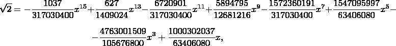$$\sqrt{2}=-\frac{1037}{317030400}x^{15}+\frac{627}{1409024} x^{13}-\frac{6720901}{317030400} x^{11}+\frac{5894795}{12681216} x^9-\frac{1572360191}{317030400} x^7+\frac{1547095997}{63406080} x^5-$$ $$-\frac{4763001509}{105676800} x^3+\frac{1000302037}{63406080} x,$$