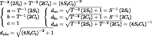 $\[ \begin{array}{l}  T^{ - 2} \left( {2S_t } \right) + T^{ - 2} \left( {2C_t } \right) = \left( {4S_t C_t } \right)^{ - 2}  \\   \left\{ \begin{array}{l}  a = T^{ - 1} \left( {2S_t } \right) \\   b = T^{ - 1} \left( {2C_t } \right) \\   c = 1 \\   \end{array} \right.\left\{ \begin{array}{l}  d_{ac}  = \sqrt {T^{ - 2} \left( {2S_t } \right) + 1}  = S^{ - 1} \left( {2S_t } \right) \\   d_{bc}  = \sqrt {T^{ - 2} \left( {2C_t } \right) + 1}  = S^{ - 1} \left( {2C_t } \right) \\   d_{ab}  = \sqrt {T^{ - 2} \left( {2S_t } \right) + T^{ - 2} \left( {2C_t } \right)}  = \left( {4S_t C_t } \right)^{ - 1}  \\   \end{array} \right. \\   d_{abc}  = \sqrt {\left( {4S_t C_t } \right)^{ - 2}  + 1}  \\   \end{array} \] $